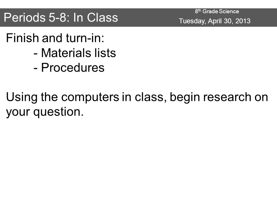 8 th Grade Science Periods 5-8: In Class Finish and turn-in: - Materials lists - Procedures Using the computers in class, begin research on your question.