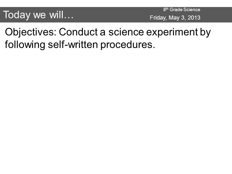 8 th Grade Science Today we will… Objectives: Conduct a science experiment by following self-written procedures.