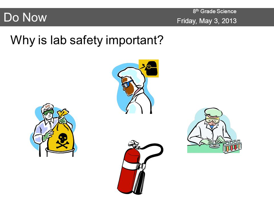 8 th Grade Science Do Now Why is lab safety important Friday, May 3, 2013