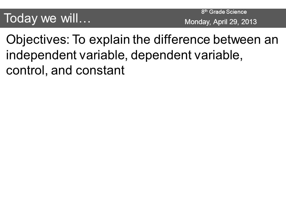 8 th Grade Science Today we will… Objectives: To explain the difference between an independent variable, dependent variable, control, and constant Monday, April 29, 2013