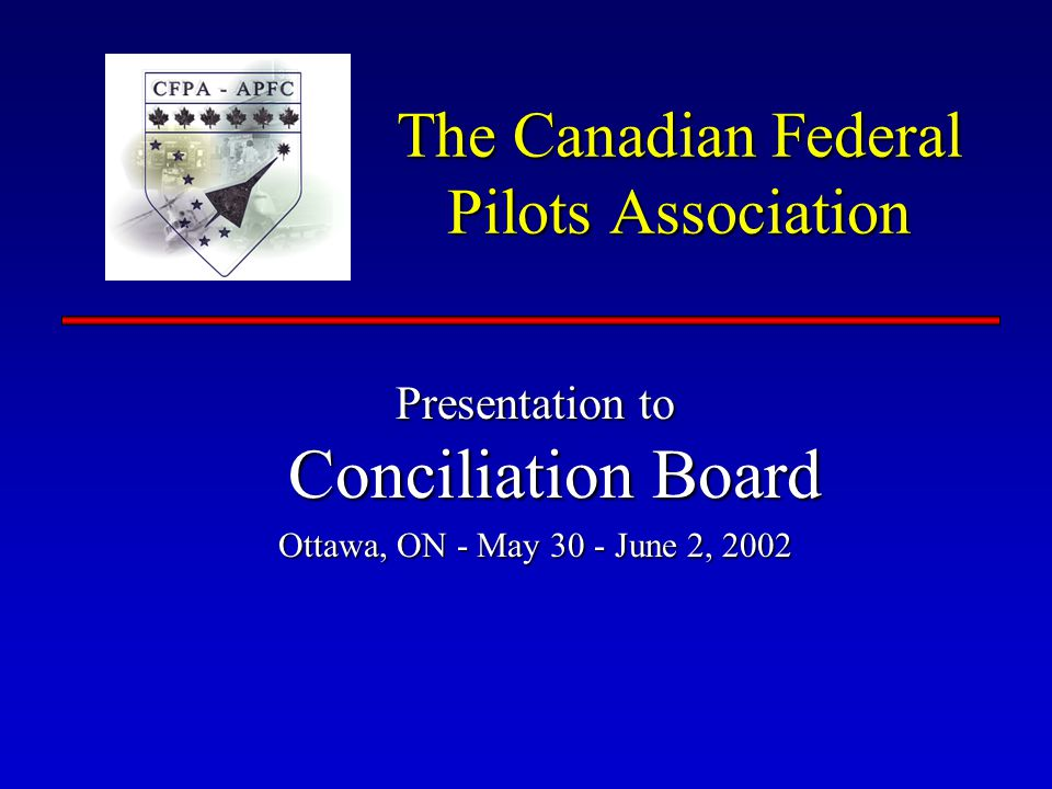 The Canadian Federal Pilots Association Presentation to Conciliation Board Ottawa, ON - May 30 - June 2, 2002