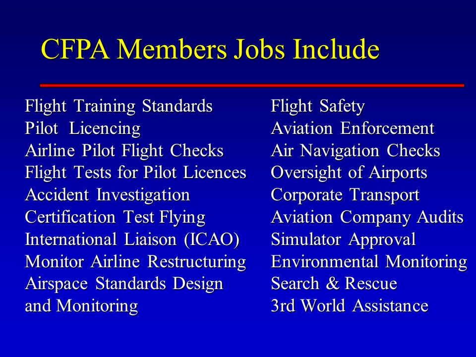 CFPA Members Jobs Include Flight Training Standards Pilot Licencing Airline Pilot Flight Checks Flight Tests for Pilot Licences Accident Investigation Certification Test Flying International Liaison (ICAO) Monitor Airline Restructuring Airspace Standards Design and Monitoring Flight Safety Aviation Enforcement Air Navigation Checks Oversight of Airports Corporate Transport Aviation Company Audits Simulator Approval Environmental Monitoring Search & Rescue 3rd World Assistance