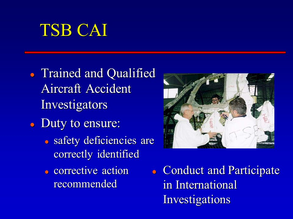 TSB CAI Trained and Qualified Aircraft Accident Investigators Trained and Qualified Aircraft Accident Investigators Duty to ensure: Duty to ensure: safety deficiencies are correctly identified safety deficiencies are correctly identified corrective action recommended corrective action recommended Conduct and Participate in International Investigations Conduct and Participate in International Investigations