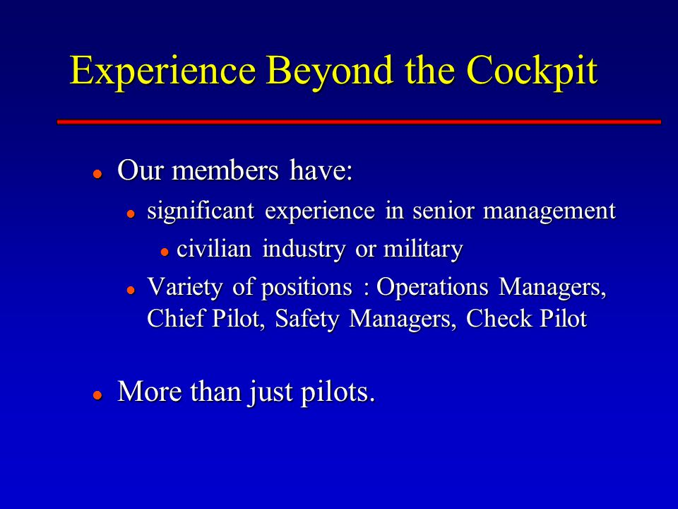 Experience Beyond the Cockpit Our members have: Our members have: significant experience in senior management significant experience in senior management civilian industry or military civilian industry or military Variety of positions : Operations Managers, Chief Pilot, Safety Managers, Check Pilot Variety of positions : Operations Managers, Chief Pilot, Safety Managers, Check Pilot More than just pilots.