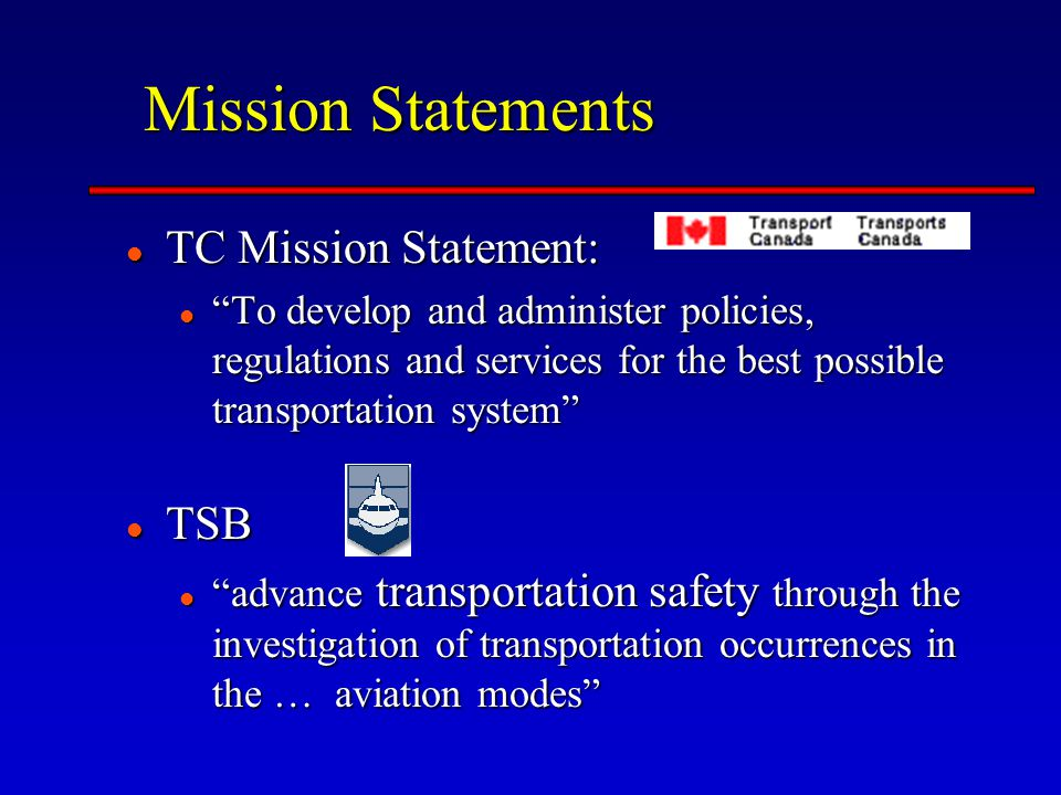 Mission Statements TC Mission Statement: TC Mission Statement: To develop and administer policies, regulations and services for the best possible transportation system To develop and administer policies, regulations and services for the best possible transportation system TSB TSB advance transportation safety through the investigation of transportation occurrences in the … aviation modes advance transportation safety through the investigation of transportation occurrences in the … aviation modes
