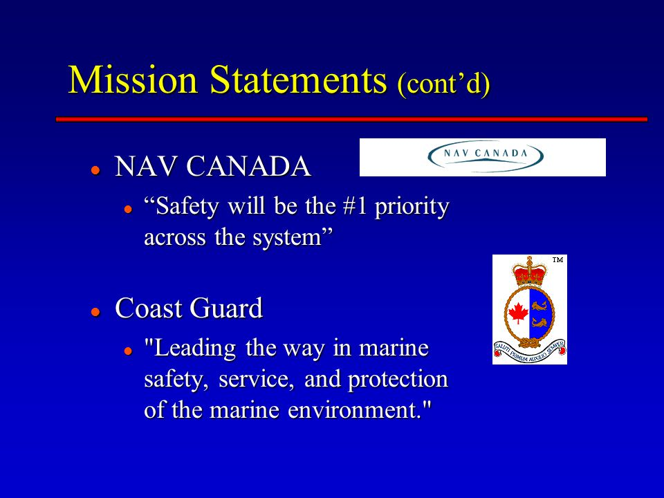 Mission Statements (cont'd) NAV CANADA NAV CANADA Safety will be the #1 priority across the system Safety will be the #1 priority across the system Coast Guard Coast Guard Leading the way in marine safety, service, and protection of the marine environment. Leading the way in marine safety, service, and protection of the marine environment.