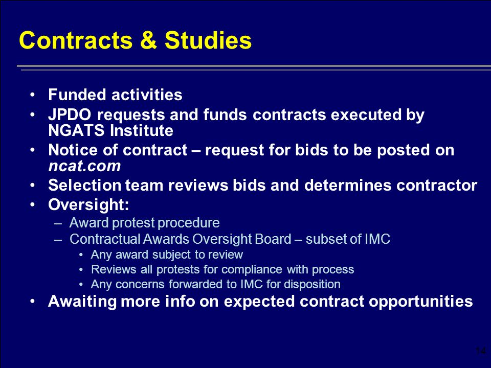 14 Contracts & Studies Funded activities JPDO requests and funds contracts executed by NGATS Institute Notice of contract – request for bids to be posted on ncat.com Selection team reviews bids and determines contractor Oversight: –Award protest procedure –Contractual Awards Oversight Board – subset of IMC Any award subject to review Reviews all protests for compliance with process Any concerns forwarded to IMC for disposition Awaiting more info on expected contract opportunities