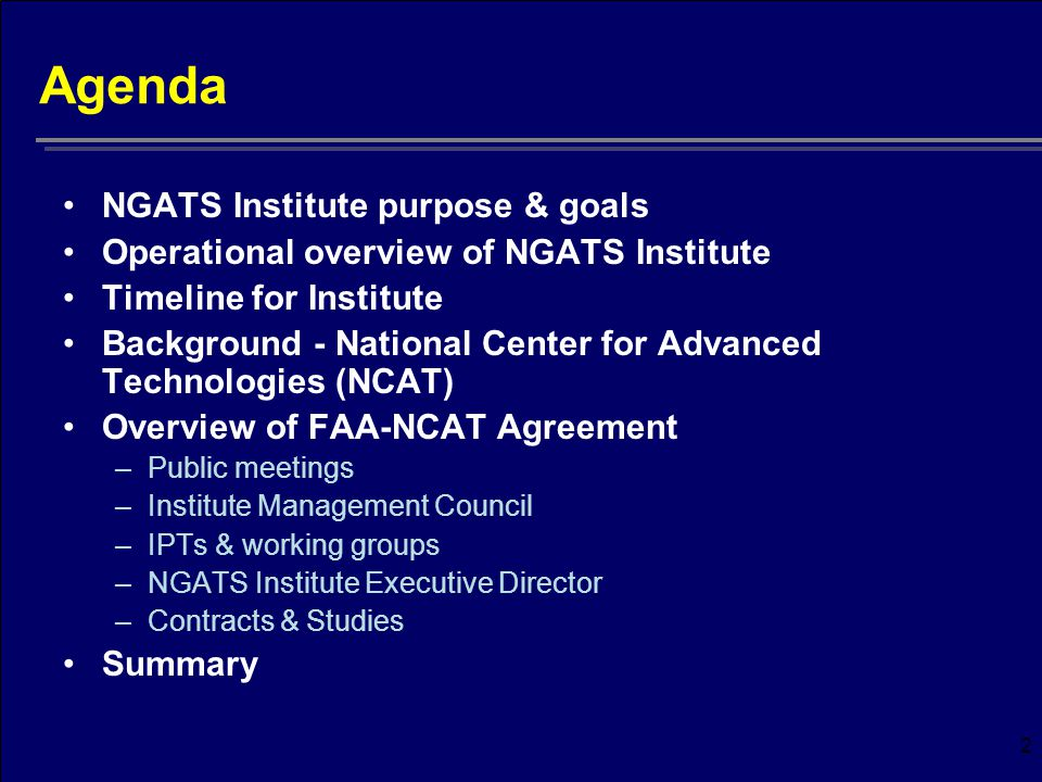 2 Agenda NGATS Institute purpose & goals Operational overview of NGATS Institute Timeline for Institute Background - National Center for Advanced Technologies (NCAT) Overview of FAA-NCAT Agreement –Public meetings –Institute Management Council –IPTs & working groups –NGATS Institute Executive Director –Contracts & Studies Summary