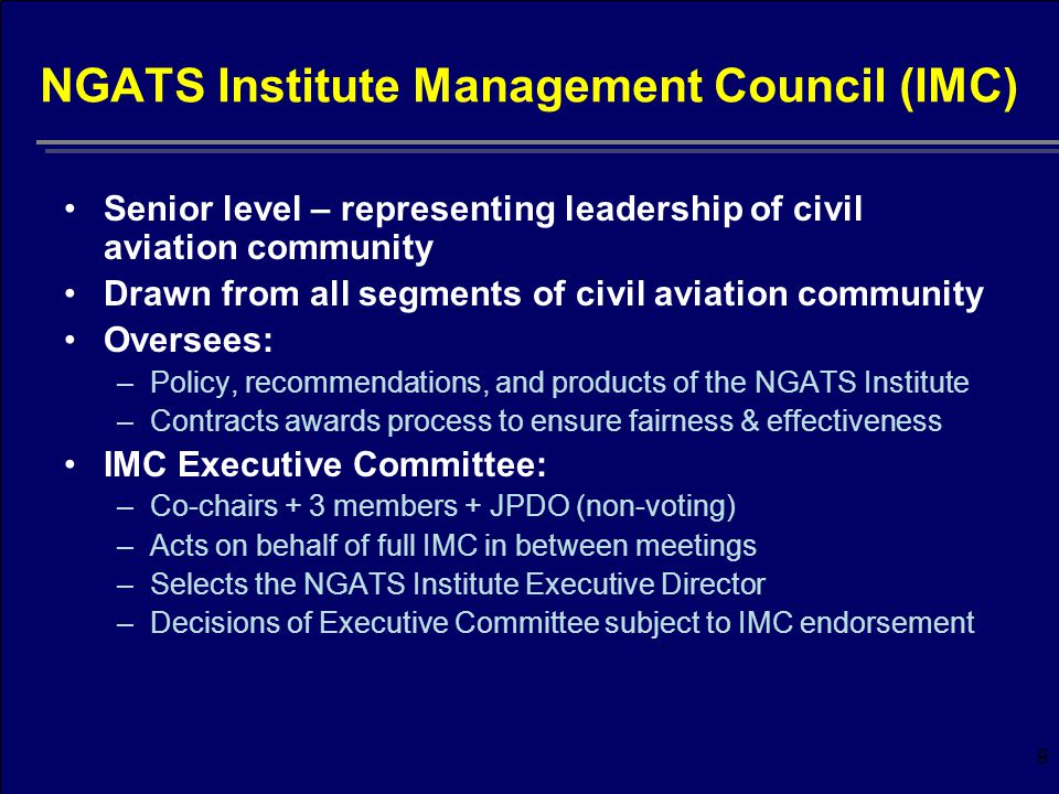 9 NGATS Institute Management Council (IMC) Senior level – representing leadership of civil aviation community Drawn from all segments of civil aviation community Oversees: –Policy, recommendations, and products of the NGATS Institute –Contracts awards process to ensure fairness & effectiveness IMC Executive Committee: –Co-chairs + 3 members + JPDO (non-voting) –Acts on behalf of full IMC in between meetings –Selects the NGATS Institute Executive Director –Decisions of Executive Committee subject to IMC endorsement