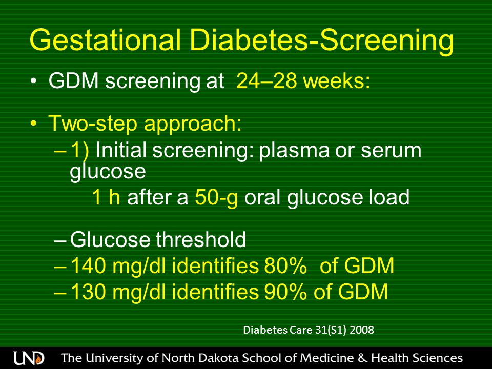 Gestational Diabetes-Screening GDM screening at 24–28 weeks: Two-step approach: –1) Initial screening: plasma or serum glucose 1 h after a 50-g oral glucose load –Glucose threshold –140 mg/dl identifies 80% of GDM –130 mg/dl identifies 90% of GDM Diabetes Care 31(S1) 2008