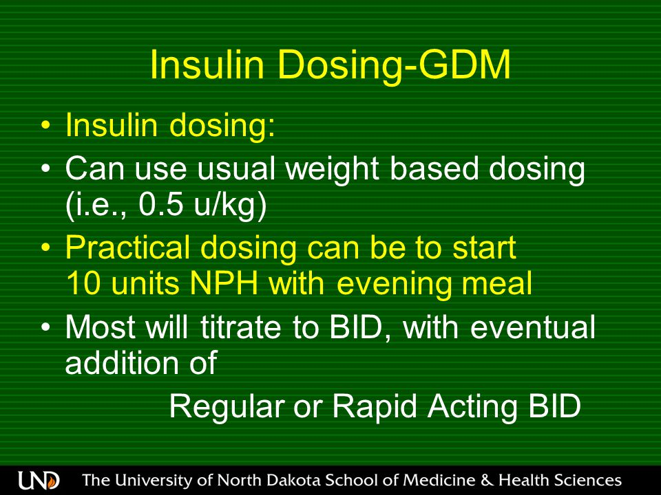 Insulin Dosing-GDM Insulin dosing: Can use usual weight based dosing (i.e., 0.5 u/kg) Practical dosing can be to start 10 units NPH with evening meal Most will titrate to BID, with eventual addition of Regular or Rapid Acting BID