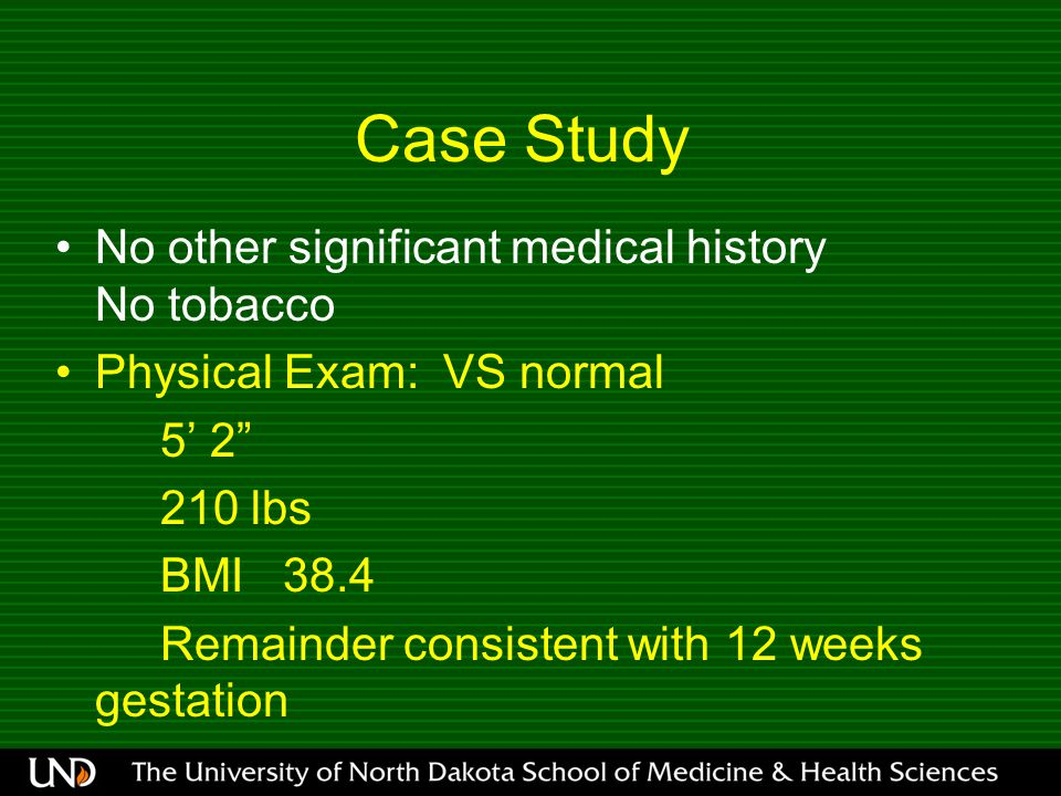 Case Study No other significant medical history No tobacco Physical Exam: VS normal 5' lbs BMI 38.4 Remainder consistent with 12 weeks gestation