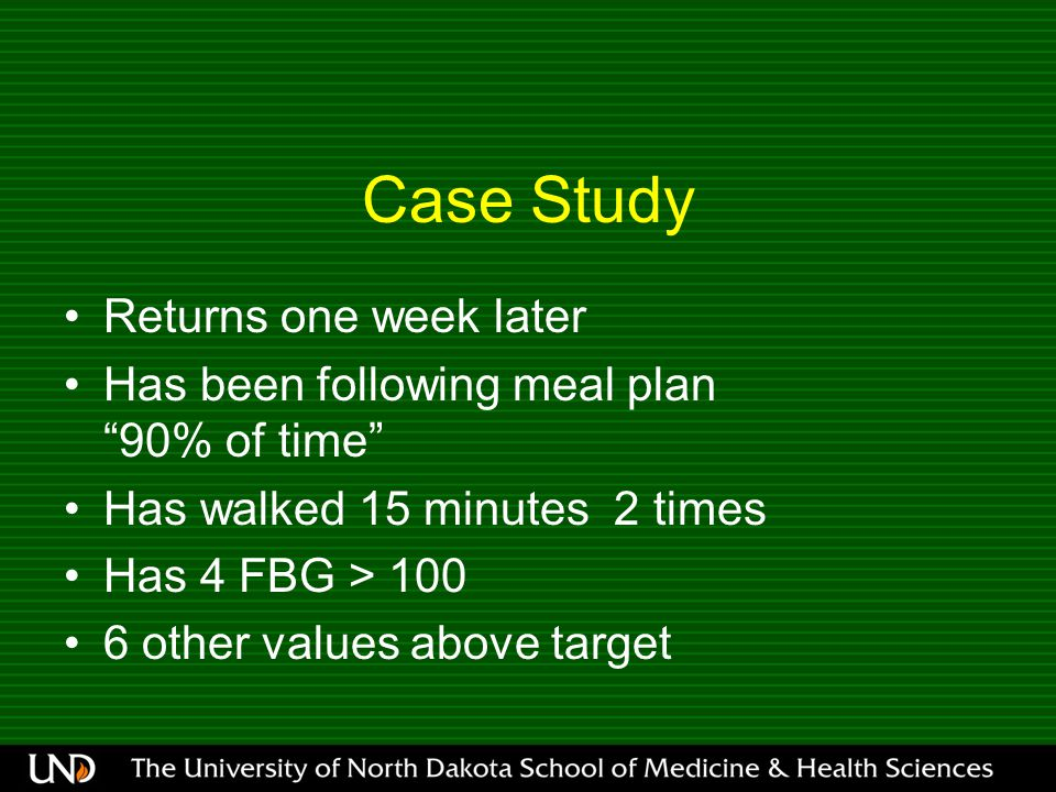 Case Study Returns one week later Has been following meal plan 90% of time Has walked 15 minutes 2 times Has 4 FBG > other values above target