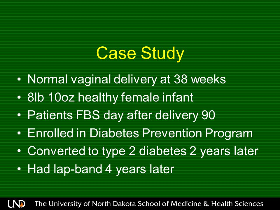 Case Study Normal vaginal delivery at 38 weeks 8lb 10oz healthy female infant Patients FBS day after delivery 90 Enrolled in Diabetes Prevention Program Converted to type 2 diabetes 2 years later Had lap-band 4 years later