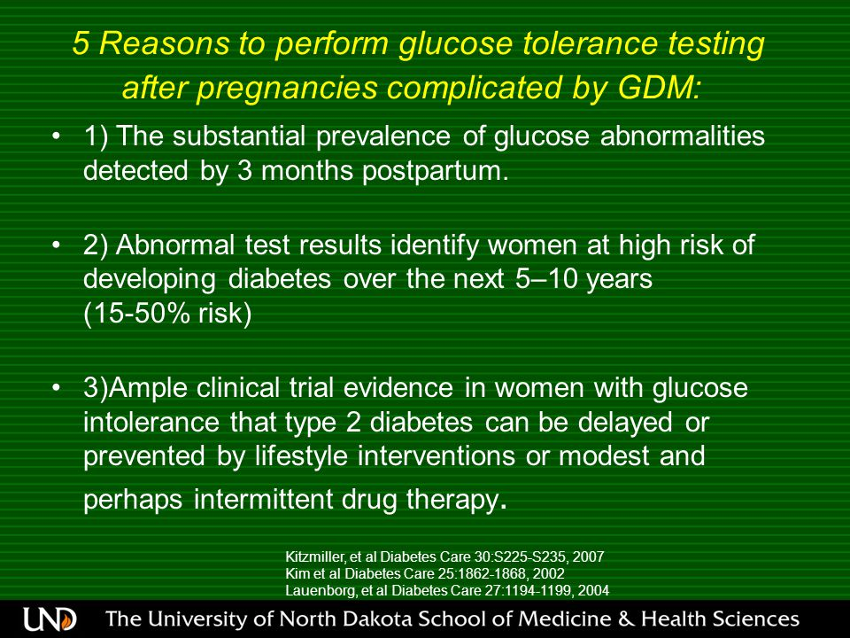 5 Reasons to perform glucose tolerance testing after pregnancies complicated by GDM: 1) The substantial prevalence of glucose abnormalities detected by 3 months postpartum.