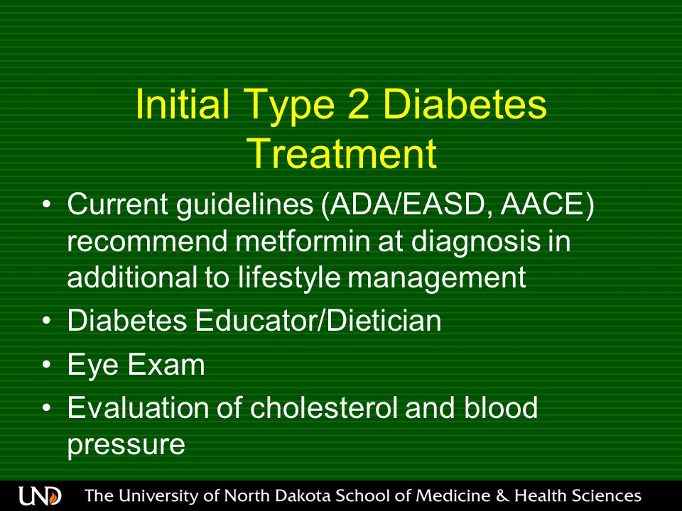 Initial Type 2 Diabetes Treatment Current guidelines (ADA/EASD, AACE) recommend metformin at diagnosis in additional to lifestyle management Diabetes Educator/Dietician Eye Exam Evaluation of cholesterol and blood pressure
