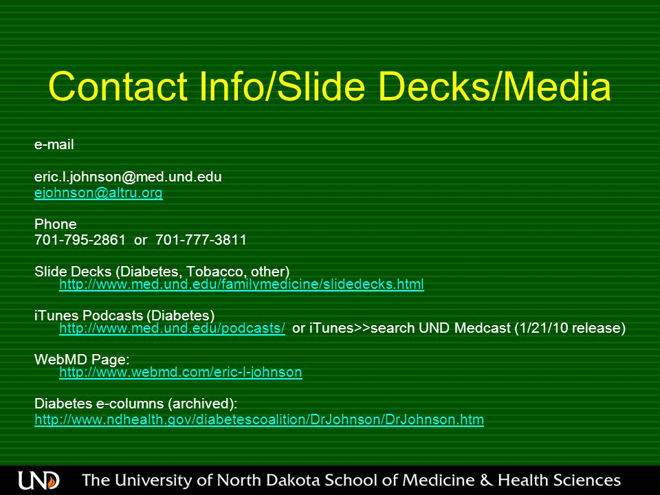 Contact Info/Slide Decks/Media  Phone or Slide Decks (Diabetes, Tobacco, other)     iTunes Podcasts (Diabetes)   or iTunes>>search UND Medcast (1/21/10 release)   WebMD Page:     Diabetes e-columns (archived):