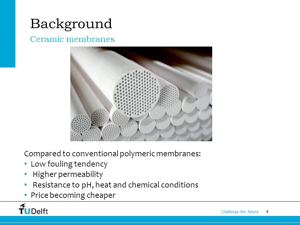 4 Challenge the future Background Compared to conventional polymeric membranes: Low fouling tendency Higher permeability Resistance to pH, heat and chemical conditions Price becoming cheaper Ceramic membranes