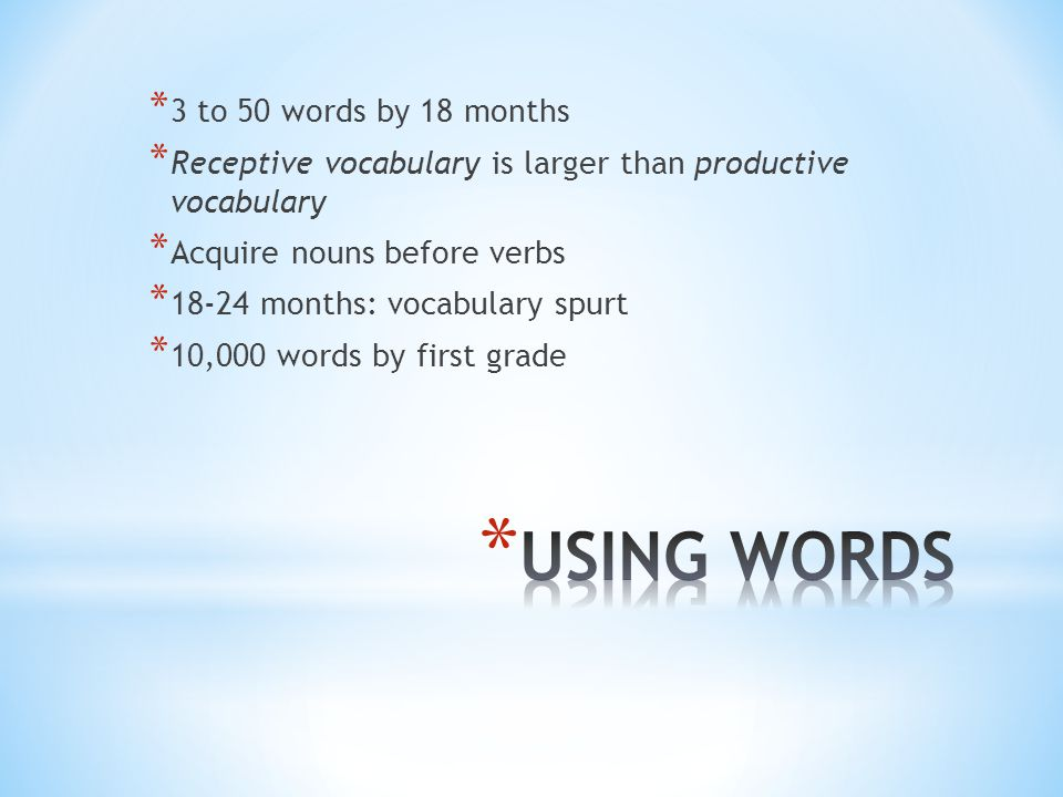 * 3 to 50 words by 18 months * Receptive vocabulary is larger than productive vocabulary * Acquire nouns before verbs * months: vocabulary spurt * 10,000 words by first grade