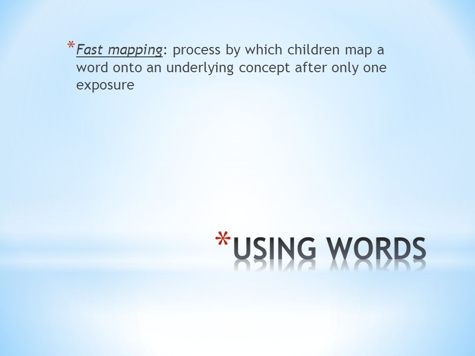 * Fast mapping: process by which children map a word onto an underlying concept after only one exposure