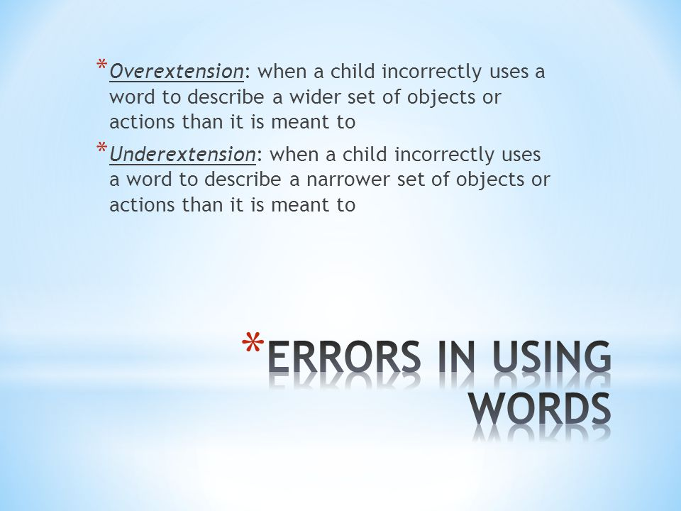 * Overextension: when a child incorrectly uses a word to describe a wider set of objects or actions than it is meant to * Underextension: when a child incorrectly uses a word to describe a narrower set of objects or actions than it is meant to