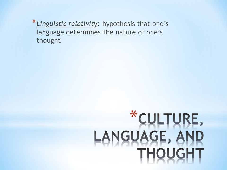 * Linguistic relativity: hypothesis that one's language determines the nature of one's thought