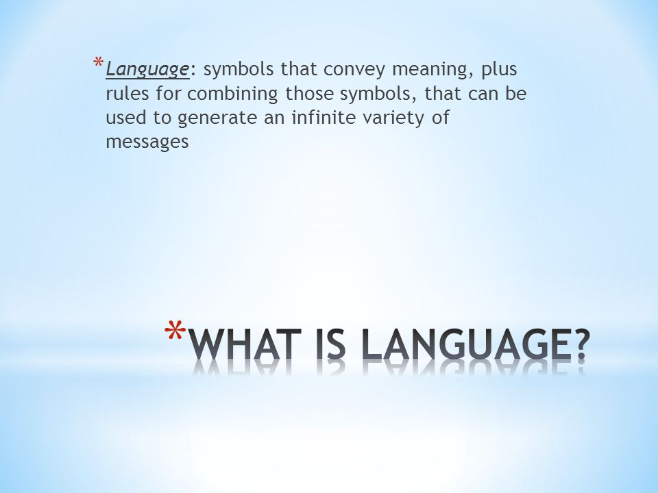 * Language: symbols that convey meaning, plus rules for combining those symbols, that can be used to generate an infinite variety of messages