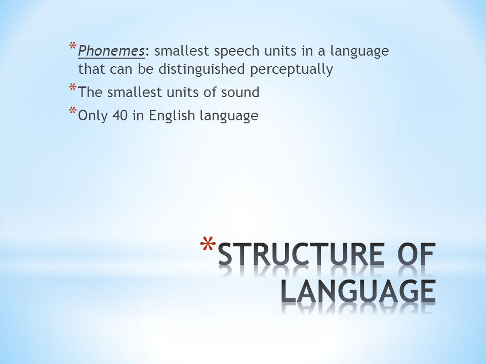 * Phonemes: smallest speech units in a language that can be distinguished perceptually * The smallest units of sound * Only 40 in English language