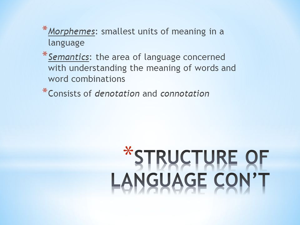 * Morphemes: smallest units of meaning in a language * Semantics: the area of language concerned with understanding the meaning of words and word combinations * Consists of denotation and connotation