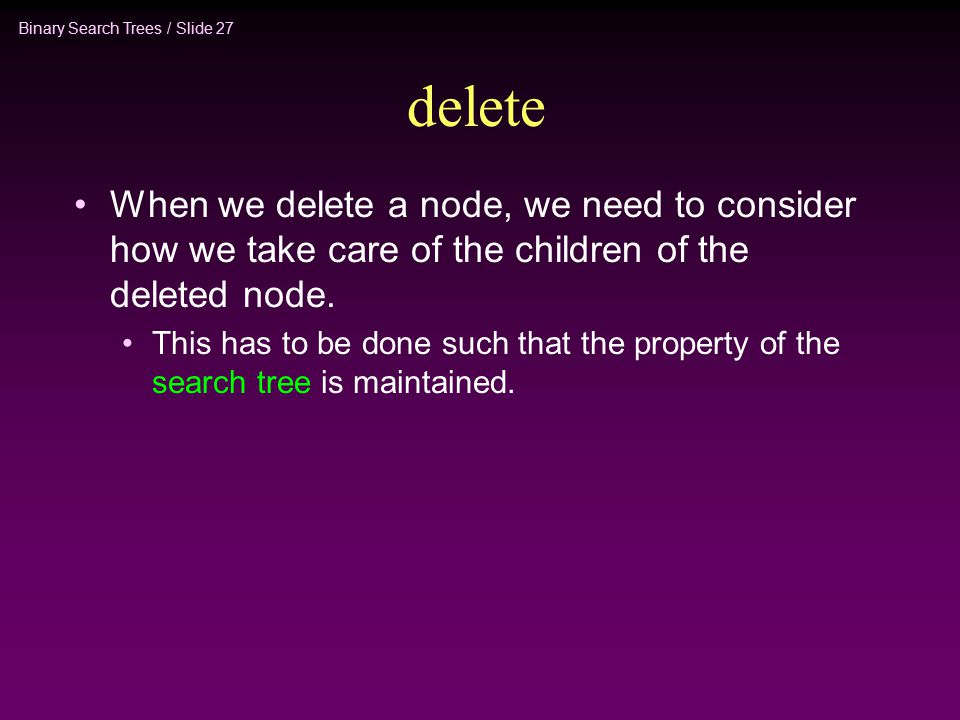 Binary Search Trees / Slide 27 delete When we delete a node, we need to consider how we take care of the children of the deleted node.