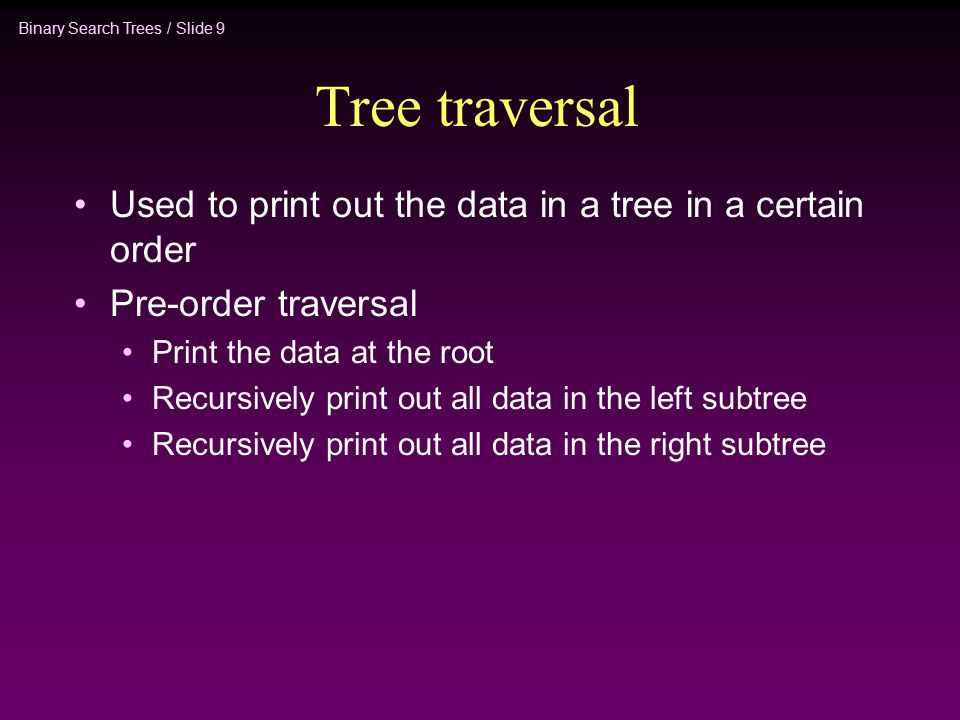 Binary Search Trees / Slide 9 Tree traversal Used to print out the data in a tree in a certain order Pre-order traversal Print the data at the root Recursively print out all data in the left subtree Recursively print out all data in the right subtree