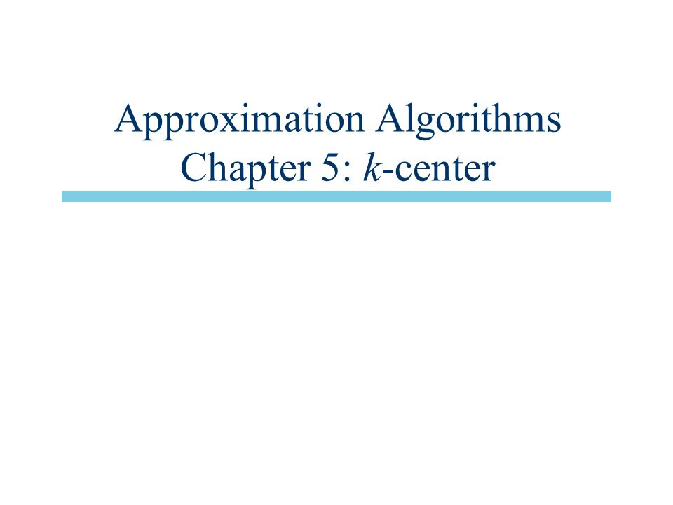 Approximation Algorithms Chapter 5: k-center