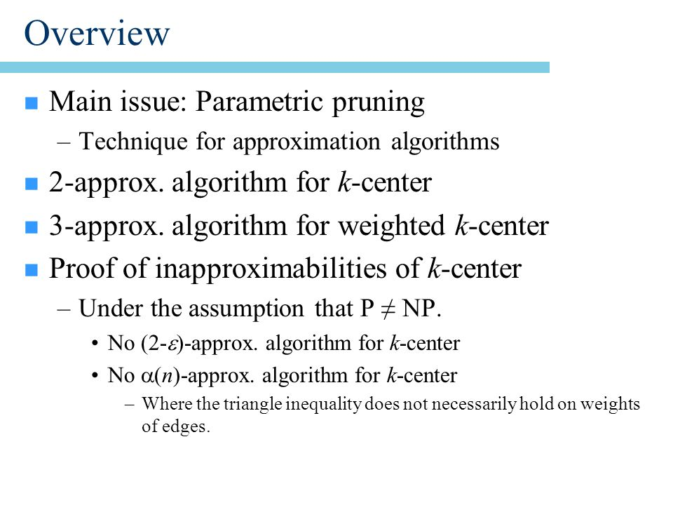Overview n Main issue: Parametric pruning –Technique for approximation algorithms n 2-approx.