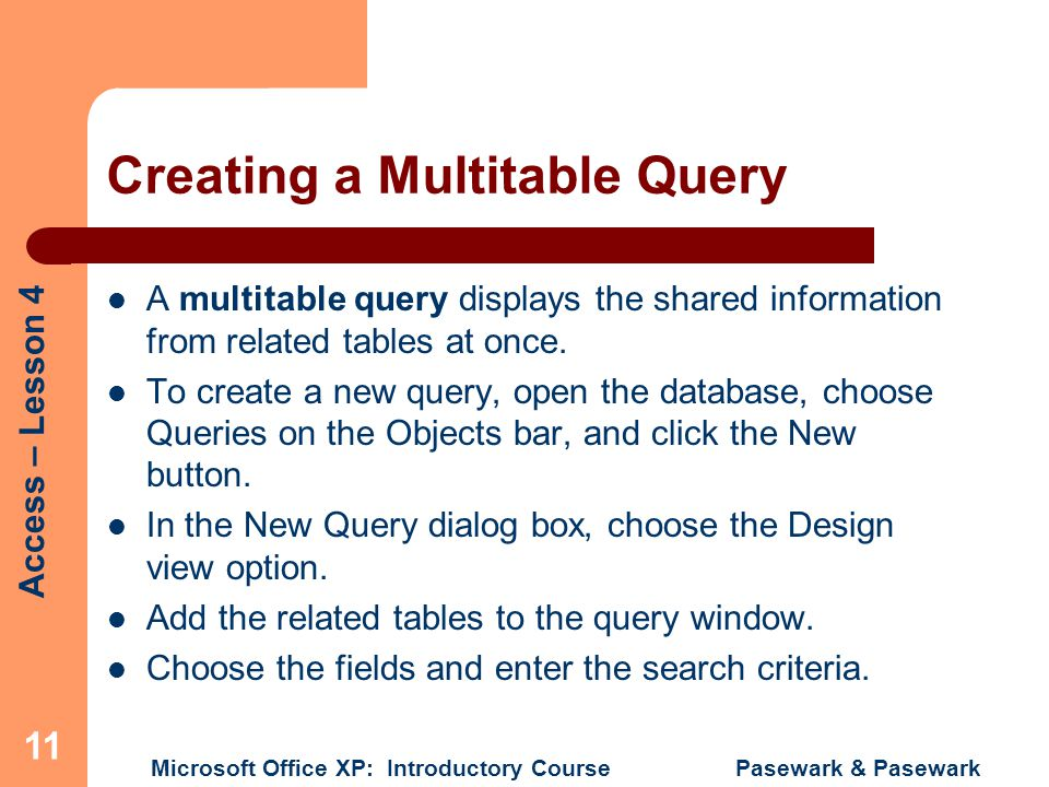 Access – Lesson 4 Microsoft Office XP: Introductory Course Pasewark & Pasewark 11 Creating a Multitable Query A multitable query displays the shared information from related tables at once.
