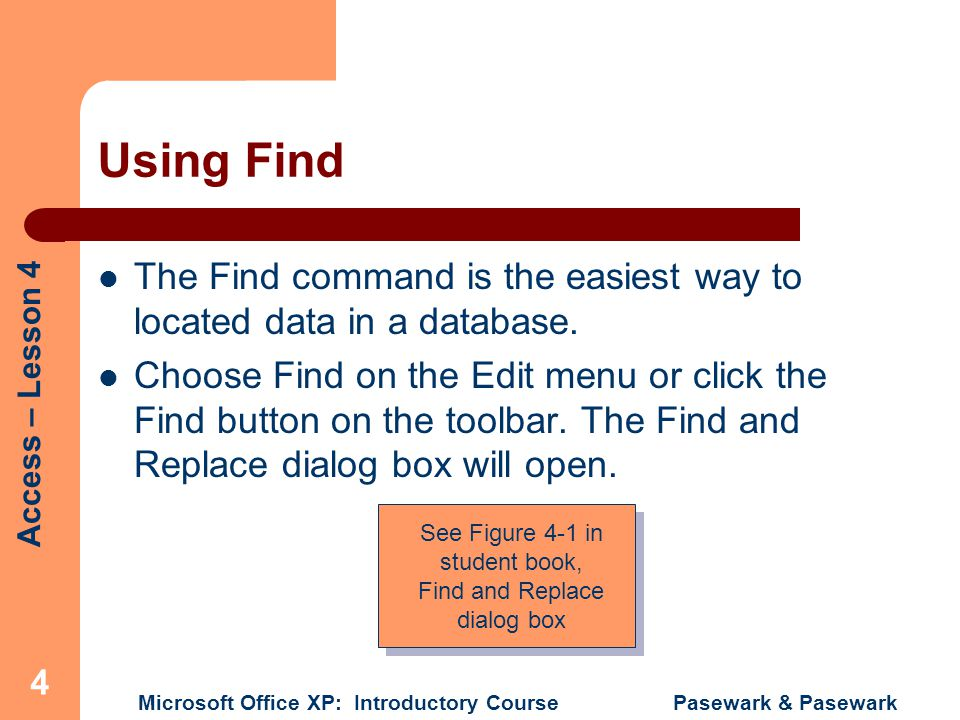 Access – Lesson 4 Microsoft Office XP: Introductory Course Pasewark & Pasewark 4 Using Find The Find command is the easiest way to located data in a database.