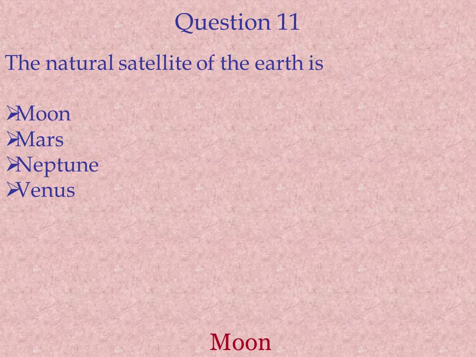 Question 11 The natural satellite of the earth is  Moon  Mars  Neptune  Venus Moon