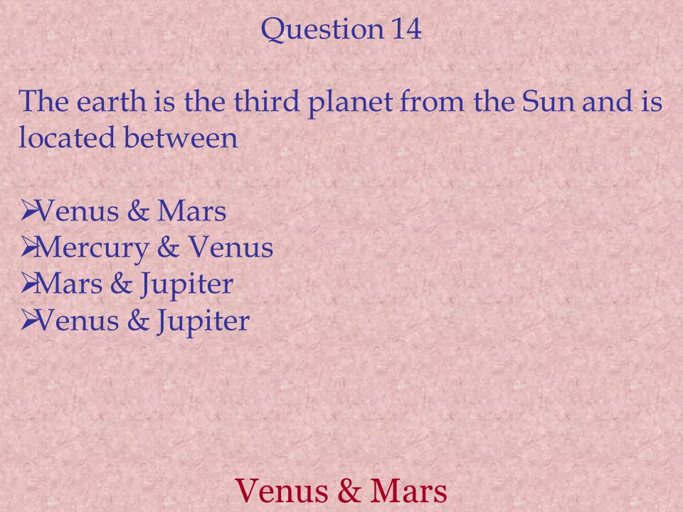 Venus & Mars Question 14 The earth is the third planet from the Sun and is located between  Venus & Mars  Mercury & Venus  Mars & Jupiter  Venus & Jupiter