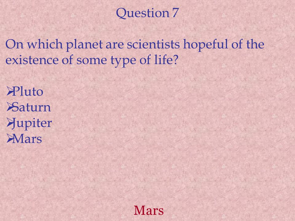 Mars Question 7 On which planet are scientists hopeful of the existence of some type of life.