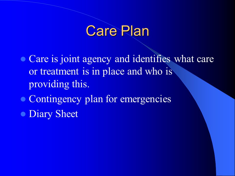 Care Plan Care is joint agency and identifies what care or treatment is in place and who is providing this.