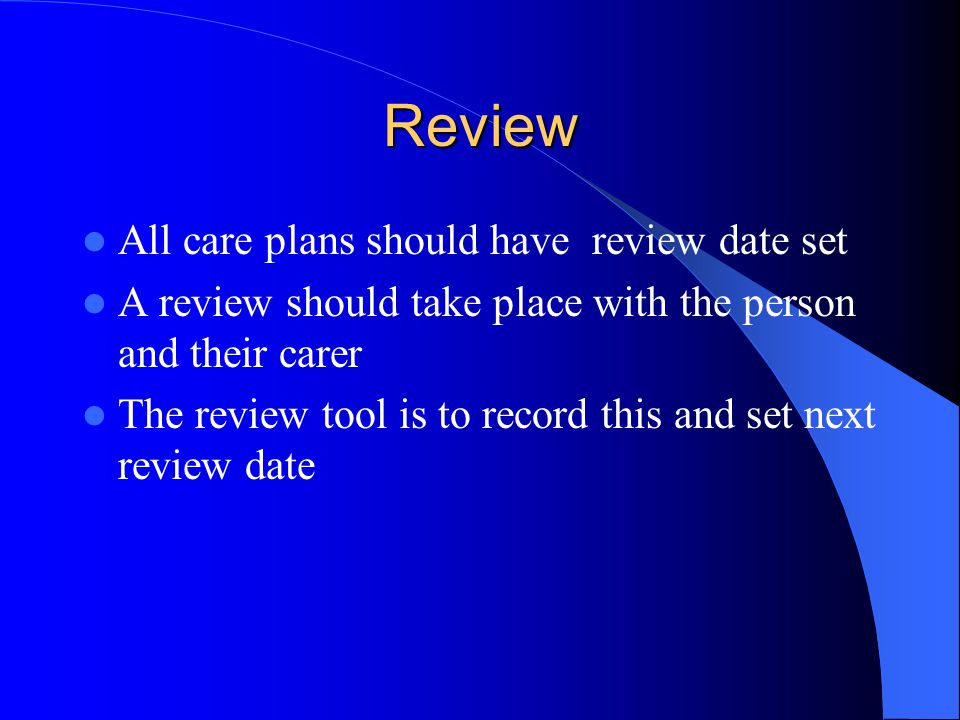 Review All care plans should have review date set A review should take place with the person and their carer The review tool is to record this and set next review date
