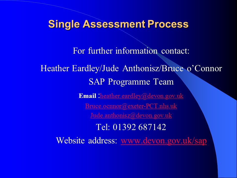 Single Assessment Process For further information contact: Heather Eardley/Jude Anthonisz/Bruce o'Connor SAP Programme Team     Tel: Website address: