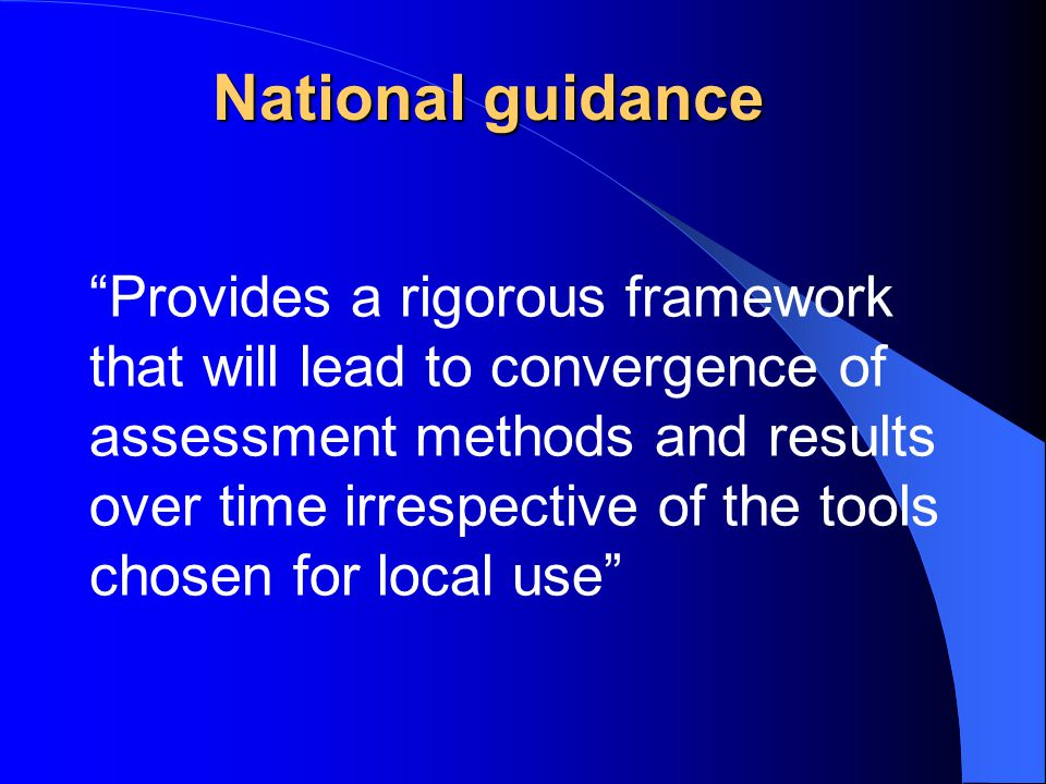 National guidance Provides a rigorous framework that will lead to convergence of assessment methods and results over time irrespective of the tools chosen for local use