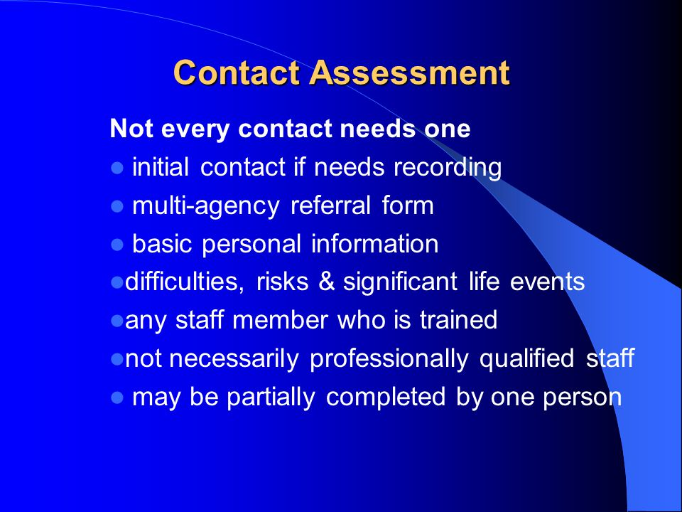 Contact Assessment Not every contact needs one initial contact if needs recording multi-agency referral form basic personal information difficulties, risks & significant life events any staff member who is trained not necessarily professionally qualified staff may be partially completed by one person