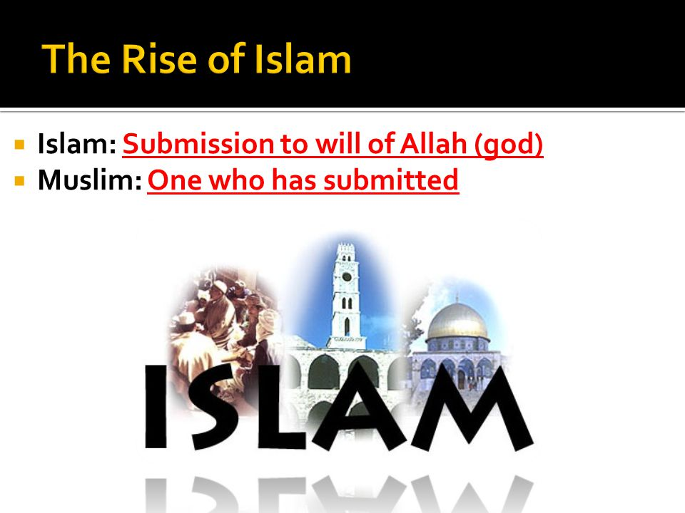  Islam: Submission to will of Allah (god)  Muslim: One who has submitted