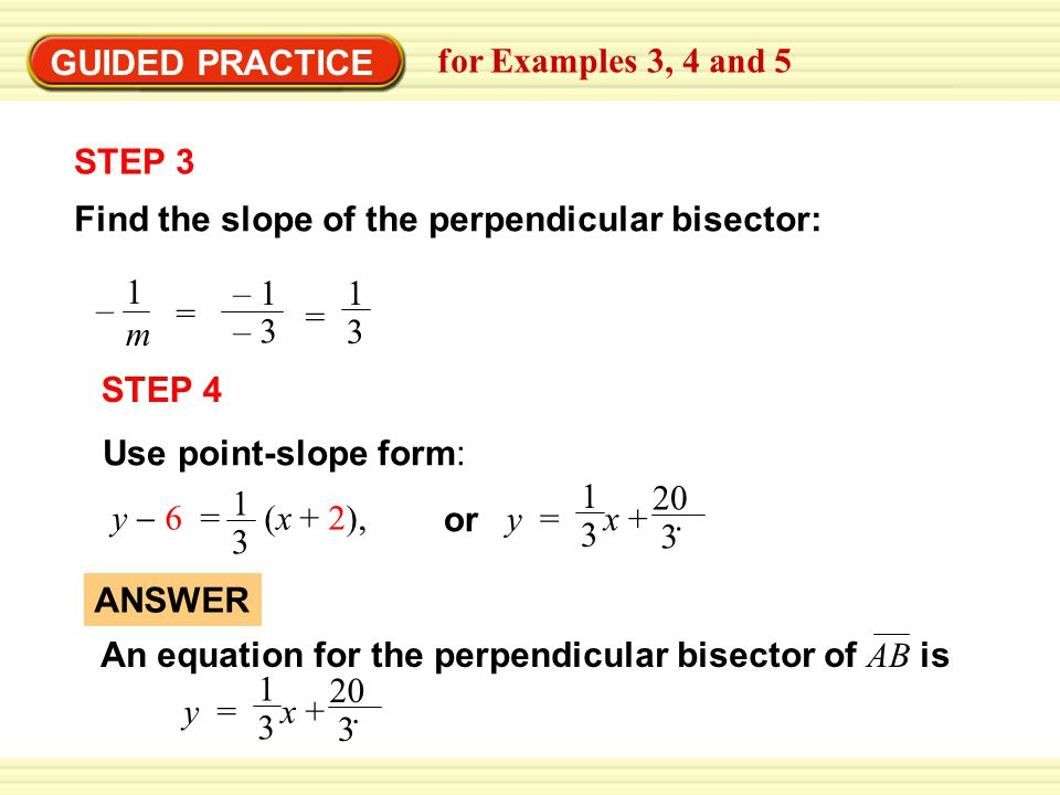 EXAMPLE 4 STEP 3 Find the slope of the perpendicular bisector: – 1m1m – 1 – 3 = = 1 3 GUIDED PRACTICE for Examples 3, 4 and 5 STEP 4 Use point-slope form: y  6 = (x + 2), 1 3 y = x +.