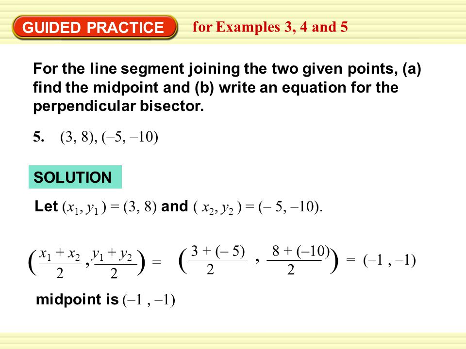 GUIDED PRACTICE for Examples 3, 4 and 5 For the line segment joining the two given points, (a) find the midpoint and (b) write an equation for the perpendicular bisector.