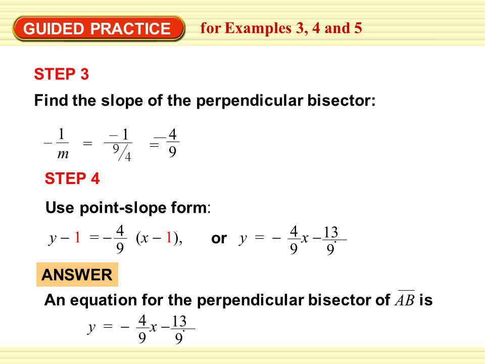 EXAMPLE 4 STEP 3 Find the slope of the perpendicular bisector: – 1m1m GUIDED PRACTICE for Examples 3, 4 and 5 = 4 9 – 1 = 9 4 STEP 4 Use point-slope form: y  1 =  (x  1), 4 9 y =  x .