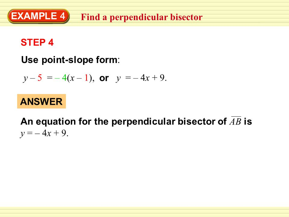 Find a perpendicular bisector EXAMPLE 4 ANSWER An equation for the perpendicular bisector of AB is y = – 4x + 9.