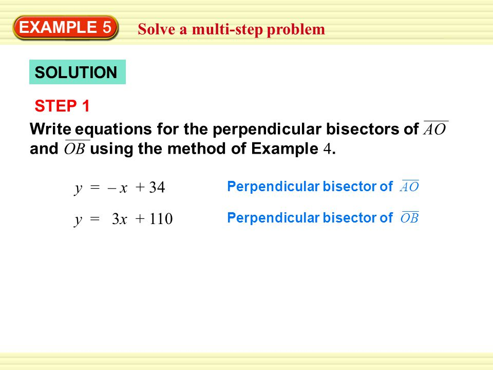 Solve a multi-step problem EXAMPLE 5 SOLUTION STEP 1 Write equations for the perpendicular bisectors of AO and OB using the method of Example 4.