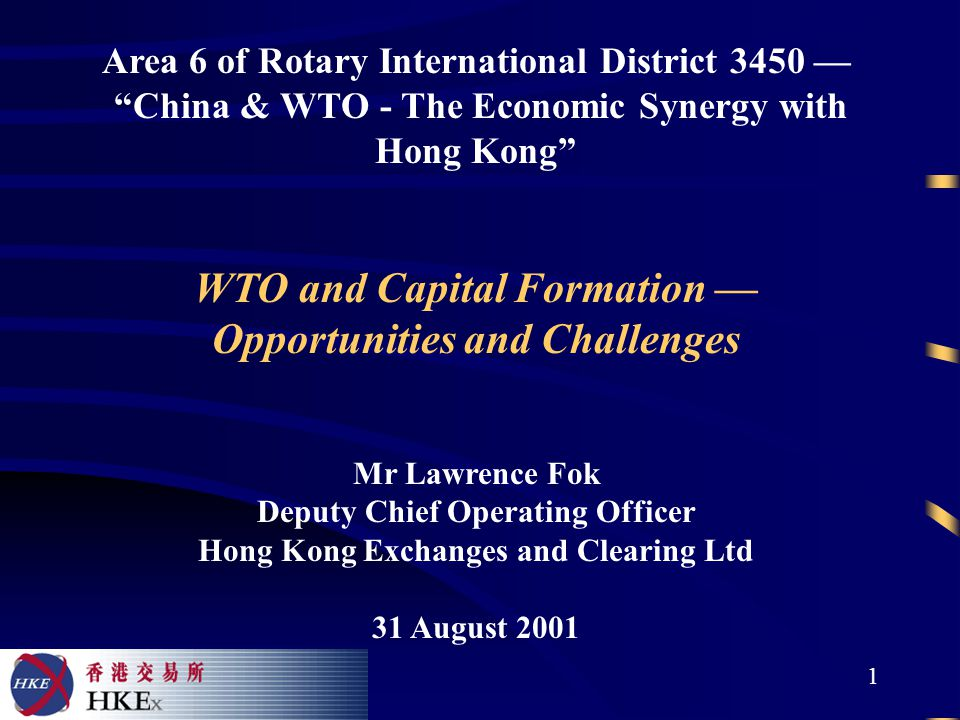 1 Area 6 of Rotary International District 3450 — China & WTO - The Economic Synergy with Hong Kong WTO and Capital Formation — Opportunities and Challenges Mr Lawrence Fok Deputy Chief Operating Officer Hong Kong Exchanges and Clearing Ltd 31 August 2001